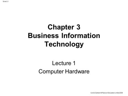 Slide 3.1 Curtis/Cobham © Pearson Education Limited 2008 Chapter 3 Business Information Technology Lecture 1 Computer Hardware.