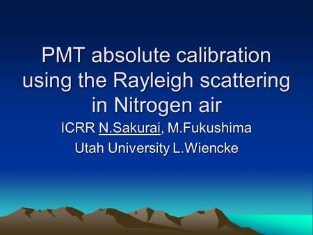 PMT absolute calibration using the Rayleigh scattering in Nitrogen air PMT absolute calibration using the Rayleigh scattering in Nitrogen air ICRR N.Sakurai,