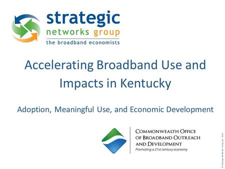 © Strategic Networks Group, Inc. 2011 Accelerating Broadband Use and Impacts in Kentucky Adoption, Meaningful Use, and Economic Development.