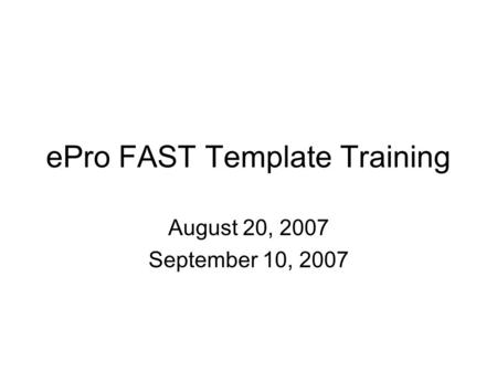 EPro FAST Template Training August 20, 2007 September 10, 2007.