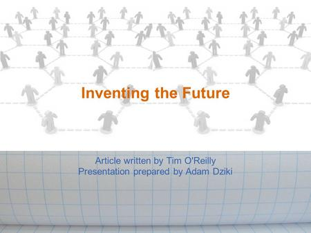 Inventing the Future Article written by Tim O'Reilly Presentation prepared by Adam Dziki.