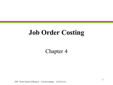 2009 Foster School of Business Cost Accounting L.DuCharme 1 Job Order Costing Chapter 4.