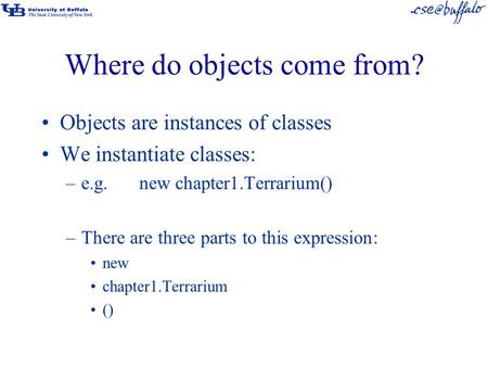 Where do objects come from? Objects are instances of classes We instantiate classes: –e.g.new chapter1.Terrarium() –There are three parts to this expression: