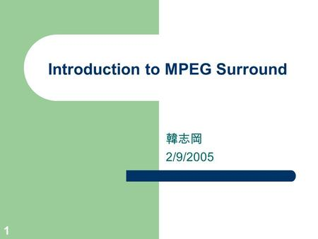 1 Introduction to MPEG Surround 韓志岡 2/9/2005. 2 Outline Background – Motivation – Perception of sound in space Pricicple of MPEG Surround – Downmixing.