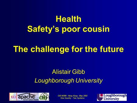 CIB W099 - Hong Kong - May 2002 One Country - Two Systems Health Safety's poor cousin The challenge for the future Alistair Gibb Loughborough University.