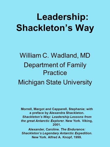 Leadership: Shackleton's Way William C. Wadland, MD Department of Family Practice Michigan State University Morrell, Margot and Capparell, Stephanie; with.