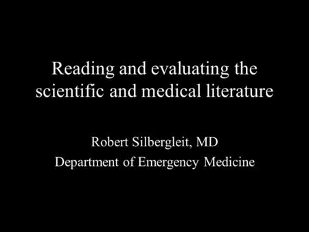 Reading and evaluating the scientific and medical literature Robert Silbergleit, MD Department of Emergency Medicine.
