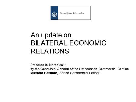 An update on BILATERAL ECONOMIC RELATIONS Prepared in March 2011 by the Consulate General of the Netherlands Commercial Section Mustafa Basaran, Senior.