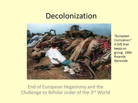 "Decolonization End of European Hegemony and the Challenge to BiPolar order of the 3 rd World ""European Civilization:"" A Gift that keeps on giving. 1994."