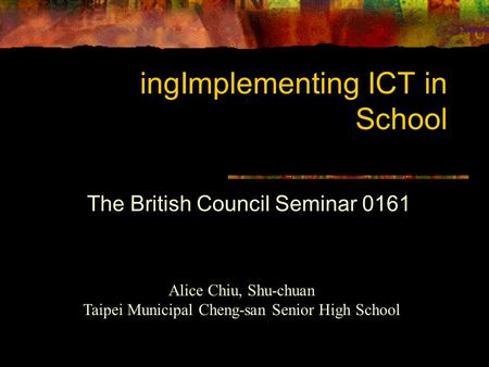 IngImplementing ICT in School The British Council Seminar 0161 Alice Chiu, Shu-chuan Taipei Municipal Cheng-san Senior High School.