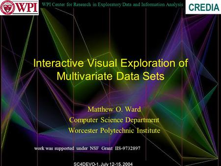 WPI Center for Research in Exploratory Data and Information Analysis CREDIA SC4DEVO-1, July 12-15, 2004 Interactive Visual Exploration of Multivariate.
