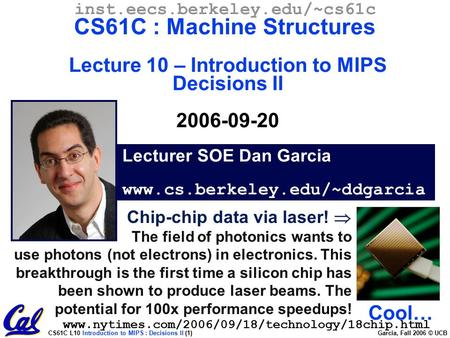 CS61C L10 Introduction to MIPS : Decisions II (1) Garcia, Fall 2006 © UCB Lecturer SOE Dan Garcia www.cs.berkeley.edu/~ddgarcia inst.eecs.berkeley.edu/~cs61c.