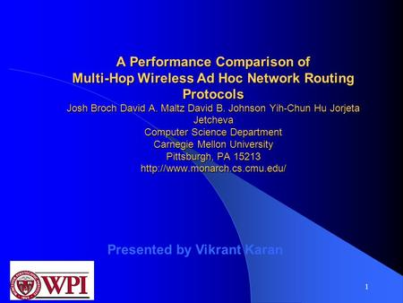 1 A Performance Comparison of Multi-Hop Wireless Ad Hoc Network Routing Protocols Josh Broch David A. Maltz David B. Johnson Yih-Chun Hu Jorjeta Jetcheva.