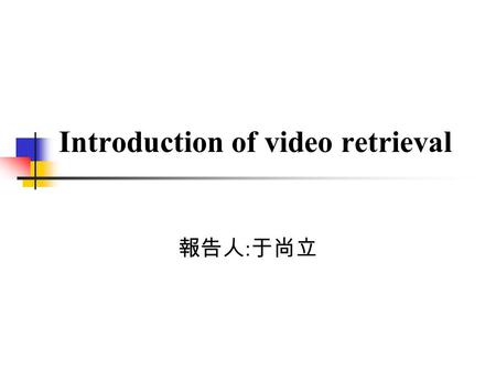 Introduction of video retrieval 報告人 : 于尚立. Outline Introduction Motion-based video retrieval Conclusion.