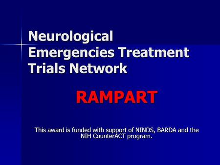 Neurological Emergencies Treatment Trials Network RAMPART This award is funded with support of NINDS, BARDA and the NIH CounterACT program.