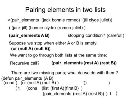 (cons ) (defun pair_elements (A B) ) (cond ( (or (null A) (null B) ) '() ) ( t ) (list ) Pairing elements in two lists >(pair_elements '(jack bonnie romeo)
