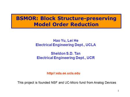 1 BSMOR: Block Structure-preserving Model Order Reduction http//:eda.ee.ucla.edu Hao Yu, Lei He Electrical Engineering Dept., UCLA Sheldon S.D. Tan Electrical.