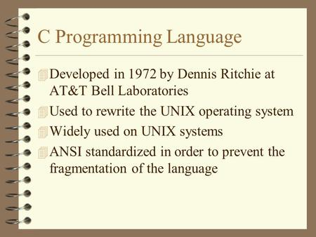 C Programming Language 4 Developed in 1972 by Dennis Ritchie at AT&T Bell Laboratories 4 Used to rewrite the UNIX operating system 4 Widely used on UNIX.