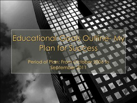 Educational Goals Outline- My Plan for Success Period of Plan: From October 2006 to September 2011.