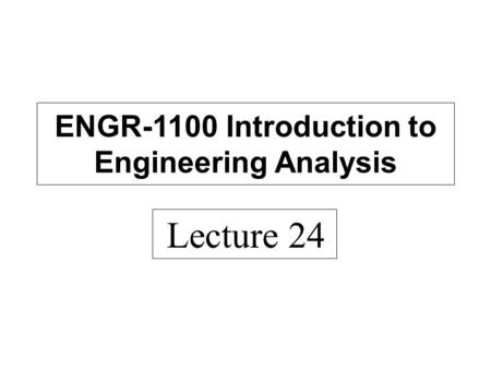 Lecture 24 ENGR-1100 Introduction to Engineering Analysis.