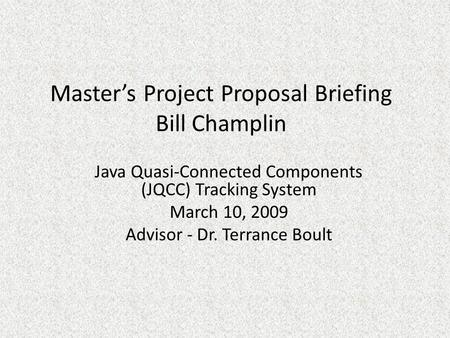 Master's Project Proposal Briefing Bill Champlin Java Quasi-Connected Components (JQCC) Tracking System March 10, 2009 Advisor - Dr. Terrance Boult.
