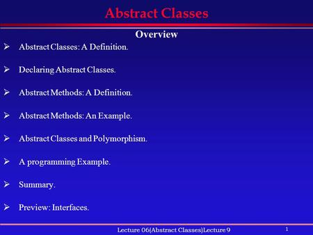 1 Lecture 06(Abstract Classes)Lecture 9 Abstract Classes Overview  Abstract Classes: A Definition.  Declaring Abstract Classes.  Abstract Methods: A.