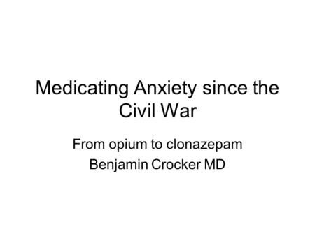 Medicating Anxiety since the Civil War From opium to clonazepam Benjamin Crocker MD.