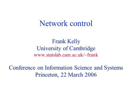 Network control Frank Kelly University of Cambridge www.statslab.cam.ac.uk/~frank Conference on Information Science and Systems Princeton, 22 March 2006.