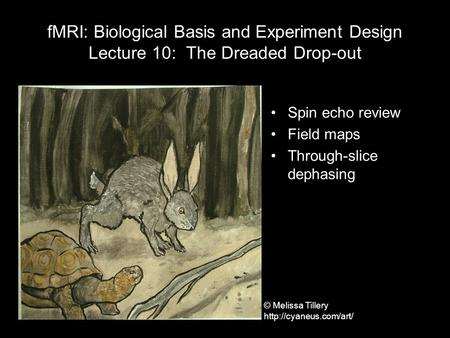 FMRI: Biological Basis and Experiment Design Lecture 10: The Dreaded Drop-out Spin echo review Field maps Through-slice dephasing © Melissa Tillery