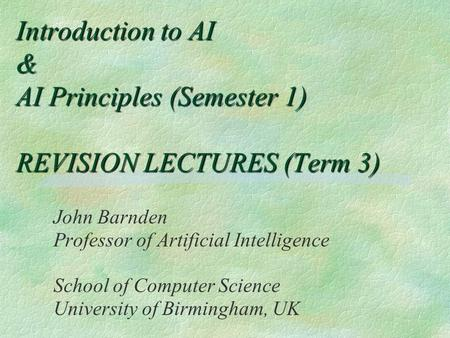 Introduction to AI & AI Principles (Semester 1) REVISION LECTURES (Term 3) John Barnden Professor of Artificial Intelligence School of Computer Science.