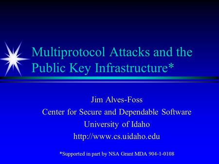 Multiprotocol Attacks and the Public Key Infrastructure* Jim Alves-Foss Center for Secure and Dependable Software University of Idaho