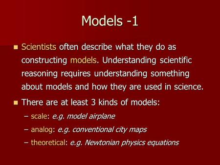 Models -1 Scientists often describe what they do as constructing models. Understanding scientific reasoning requires understanding something about models.
