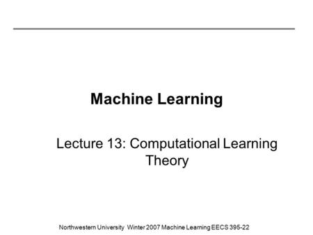 Northwestern University Winter 2007 Machine Learning EECS 395-22 Machine Learning Lecture 13: Computational Learning Theory.