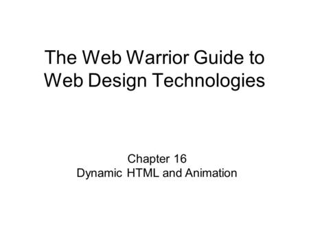 Chapter 16 Dynamic HTML and Animation The Web Warrior Guide to Web Design Technologies.
