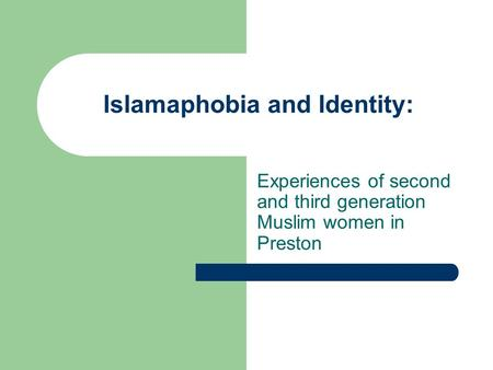 Islamaphobia and Identity: Experiences of second and third generation Muslim women in Preston.