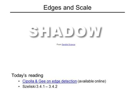 Edges and Scale Today's reading Cipolla & Gee on edge detection (available online)Cipolla & Gee on edge detection Szeliski 3.4.1 – 3.4.2 From Sandlot ScienceSandlot.