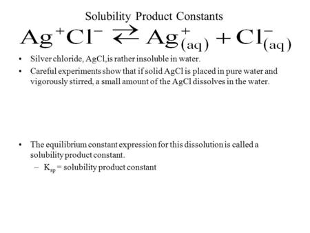 Solubility Product Constants Silver chloride, AgCl,is rather insoluble in water. Careful experiments show that if solid AgCl is placed in pure water and.
