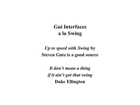 Gui Interfaces a la Swing Up to speed with Swing by Steven Gutz is a good source It don't mean a thing if it ain't got that swing Duke Ellington.