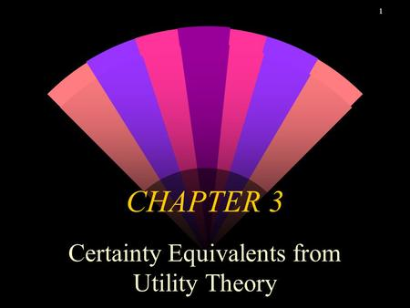 1 CHAPTER 3 Certainty Equivalents from Utility Theory.