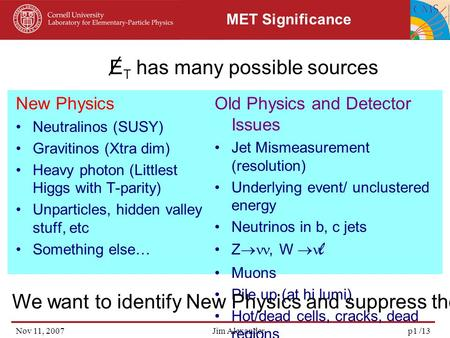 Nov 11, 2007Jim Alexanderp1 /13 MET Significance New Physics Neutralinos (SUSY) Gravitinos (Xtra dim) Heavy photon (Littlest Higgs with T-parity) Unparticles,