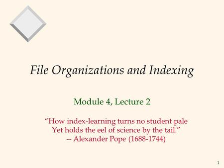 "1 File Organizations and Indexing Module 4, Lecture 2 ""How index-learning turns no student pale Yet holds the eel of science by the tail."" -- Alexander."
