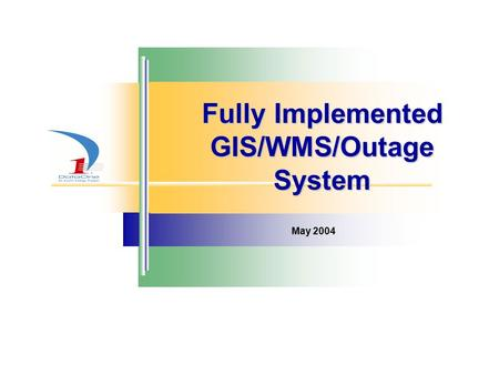 Fully Implemented GIS/WMS/Outage System May 2004.