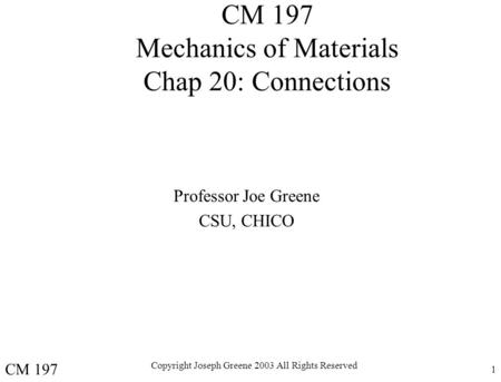 Copyright Joseph Greene 2003 All Rights Reserved 1 CM 197 Mechanics of Materials Chap 20: Connections Professor Joe Greene CSU, CHICO CM 197.
