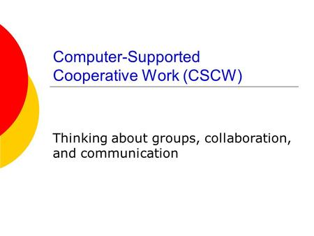 Computer-Supported Cooperative Work (CSCW) Thinking about groups, collaboration, and communication.