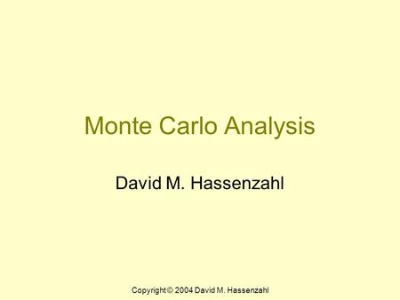 Copyright © 2004 David M. Hassenzahl Monte Carlo Analysis David M. Hassenzahl.