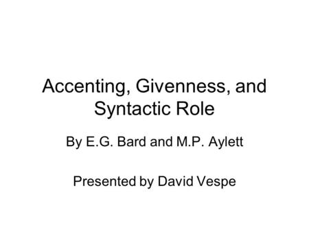 Accenting, Givenness, and Syntactic Role By E.G. Bard and M.P. Aylett Presented by David Vespe.