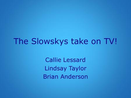 The Slowskys take on TV! Callie Lessard Lindsay Taylor Brian Anderson.