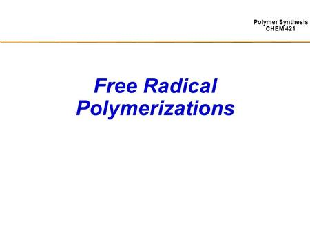 Polymer Synthesis CHEM 421 Free Radical Polymerizations.