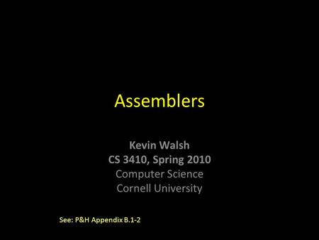 Kevin Walsh CS 3410, Spring 2010 Computer Science Cornell University Assemblers See: P&H Appendix B.1-2.