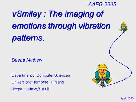 vSmiley : The imaging of emotions through vibration patterns. Deepa Mathew Department of Computer Sciences University of Tampere, Finland